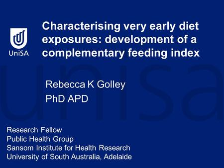 Characterising very early diet exposures: development of a complementary feeding index Rebecca K Golley PhD APD Research Fellow Public Health Group Sansom.
