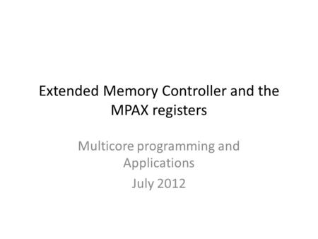 Extended Memory Controller and the MPAX registers Multicore programming and Applications July 2012.