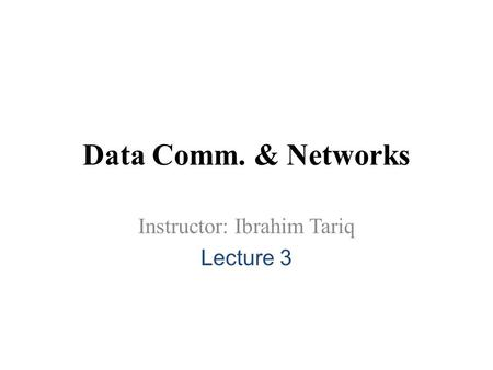 Data Comm. & Networks Instructor: Ibrahim Tariq Lecture 3.