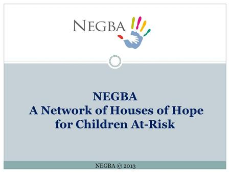 NEGBA A Network of Houses of Hope for Children At-Risk NEGBA © 2013.