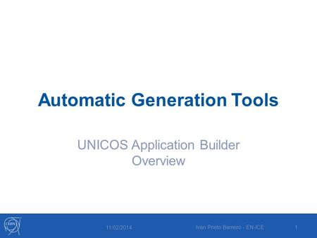 Automatic Generation Tools UNICOS Application Builder Overview 11/02/2014 Ivan Prieto Barreiro - EN-ICE1.