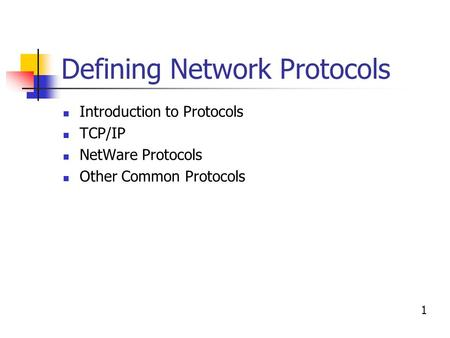 Defining Network Protocols Introduction to Protocols TCP/IP NetWare Protocols Other Common Protocols 1.