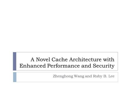 A Novel Cache Architecture with Enhanced Performance and Security Zhenghong Wang and Ruby B. Lee.