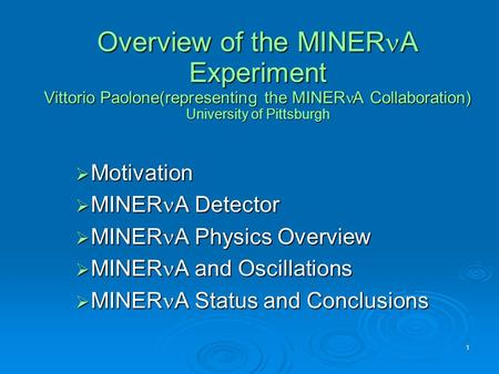1 Overview of the MINER A Experiment Vittorio Paolone(representing the MINER A Collaboration) University of Pittsburgh  Motivation  MINER A Detector.