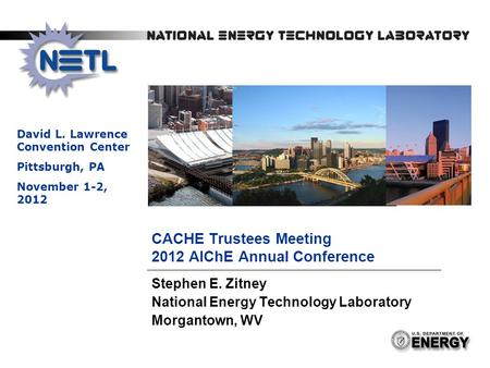 1 CACHE Trustees Meeting 2012 AIChE Annual Conference Stephen E. Zitney National Energy Technology Laboratory Morgantown, WV David L. Lawrence Convention.