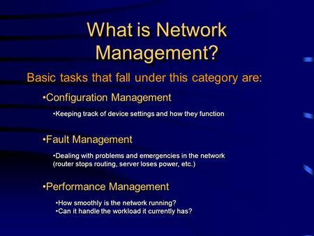 Basic tasks that fall under this category are: What is Network Management? Fault Management Dealing with problems and emergencies in the network (router.