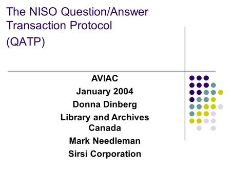 The NISO Question/Answer Transaction Protocol (QATP) AVIAC January 2004 Donna Dinberg Library and Archives Canada Mark Needleman Sirsi Corporation.
