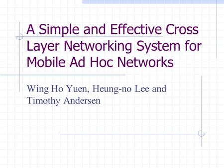 A Simple and Effective Cross Layer Networking System for Mobile Ad Hoc Networks Wing Ho Yuen, Heung-no Lee and Timothy Andersen.