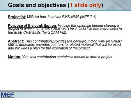 1 Goals and objectives (1 slide only) Project(s): MIB Ad hoc, involves EMS-NMS (MEF 7.1) Purpose of the contribution: Provide the rationale behind starting.