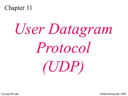 Hyung-Min Lee©Networking Lab., 2001 Chapter 11 User Datagram Protocol (UDP)