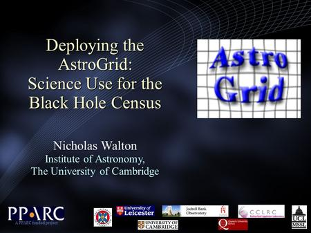 Deploying the AstroGrid: Science Use for the Black Hole Census Deploying the AstroGrid: Science Use for the Black Hole Census Nicholas Walton Institute.