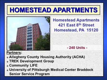 HOMESTEAD APARTMENTS Homestead Apartments 421 East 8 th Street Homestead, PA 15120 Partners: Allegheny County Housing Authority (ACHA) TREK Development.