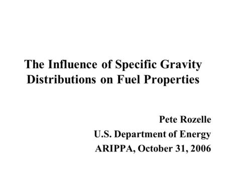 The Influence of Specific Gravity Distributions on Fuel Properties Pete Rozelle U.S. Department of Energy ARIPPA, October 31, 2006.