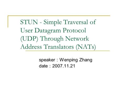 STUN - Simple Traversal of User Datagram Protocol (UDP) Through Network Address Translators (NATs) speaker : Wenping Zhang date : 2007.11.21.