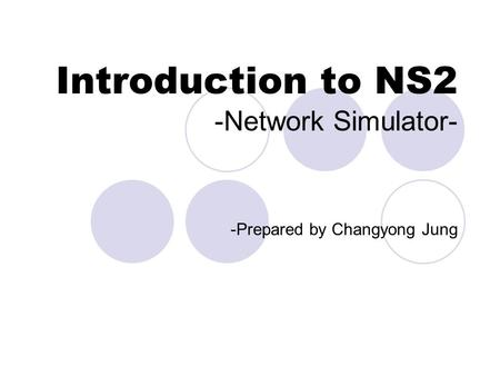 Introduction to NS2 -Network Simulator- -Prepared by Changyong Jung.