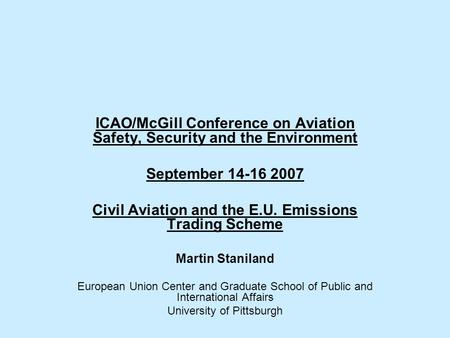 ICAO/McGill Conference on Aviation Safety, Security and the Environment September 14-16 2007 Civil Aviation and the E.U. Emissions Trading Scheme Martin.