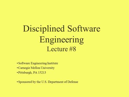 Disciplined Software Engineering Lecture #8 Software Engineering Institute Carnegie Mellon University Pittsburgh, PA 15213 Sponsored by the U.S. Department.