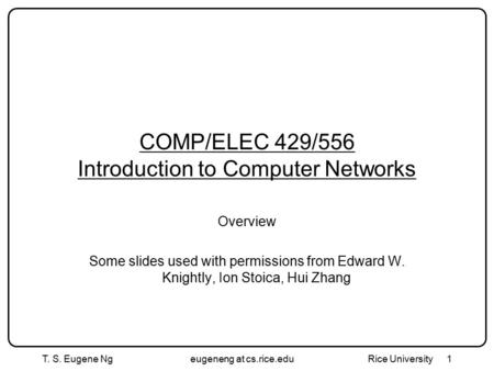 T. S. Eugene Ngeugeneng at cs.rice.edu Rice University 1 COMP/ELEC 429/556 Introduction to Computer Networks Overview Some slides used with permissions.