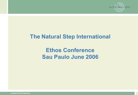 Copyright © 2004 The Natural Step The Natural Step International Ethos Conference Sau Paulo June 2006.