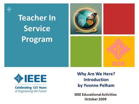 + Why Are We Here? Introduction by Yvonne Pelham IEEE Educational Activities October 2009 Teacher In Service Program.