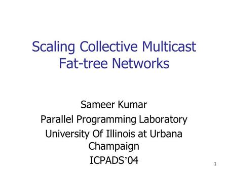 1 Scaling Collective Multicast Fat-tree Networks Sameer Kumar Parallel Programming Laboratory University Of Illinois at Urbana Champaign ICPADS ' 04.
