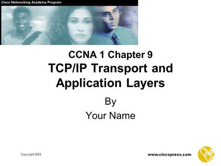 Www.ciscopress.com Copyright 2003 CCNA 1 Chapter 9 TCP/IP Transport and Application Layers By Your Name.