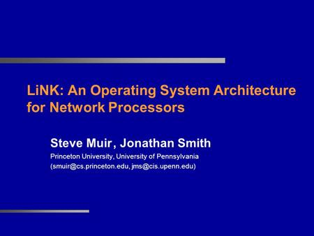 LiNK: An Operating System Architecture for Network Processors Steve Muir, Jonathan Smith Princeton University, University of Pennsylvania