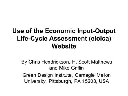 Use of the Economic Input-Output Life-Cycle Assessment (eiolca) Website By Chris Hendrickson, H. Scott Matthews and Mike Griffin Green Design Institute,