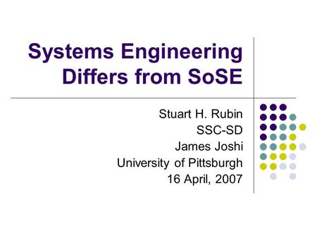 Systems Engineering Differs from SoSE Stuart H. Rubin SSC-SD James Joshi University of Pittsburgh 16 April, 2007.
