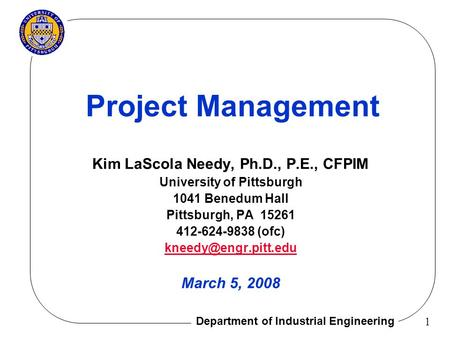 Department of Industrial Engineering 1 Project Management Kim LaScola Needy, Ph.D., P.E., CFPIM University of Pittsburgh 1041 Benedum Hall Pittsburgh,