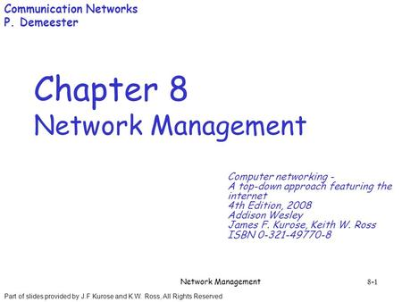 Part of slides provided by J.F Kurose and K.W. Ross, All Rights Reserved Network Management 8-1 Chapter 8 Network Management Computer networking - A top-down.