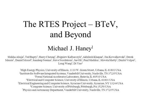 The RTES Project – BTeV, and Beyond Michael J. Haney 1 Shikha Ahuja 2, Ted Bapty 2, Harry Cheung 3, Zbigniew Kalbarczyk 4, Akhilesh Khanna 4, Jim Kowalkowski.