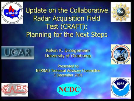 Update on the Collaborative Radar Acquisition Field Test (CRAFT): Planning for the Next Steps Kelvin K. Droegemeier University of Oklahoma Presented to.