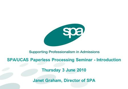 SPA/UCAS Paperless Processing Seminar - Introduction Thursday 3 June 2010 Janet Graham, Director of SPA.