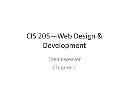 CIS 205—Web Design & Development Dreamweaver Chapter 2.