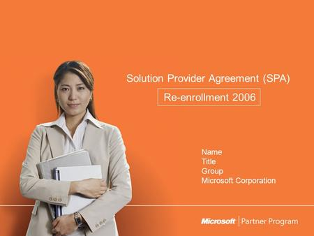 Solution Provider Agreement (SPA) Re-enrollment 2006 Name Title Group Microsoft Corporation.
