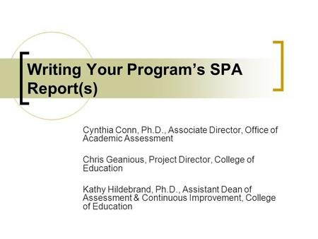 Writing Your Program's SPA Report(s) Cynthia Conn, Ph.D., Associate Director, Office of Academic Assessment Chris Geanious, Project Director, College of.