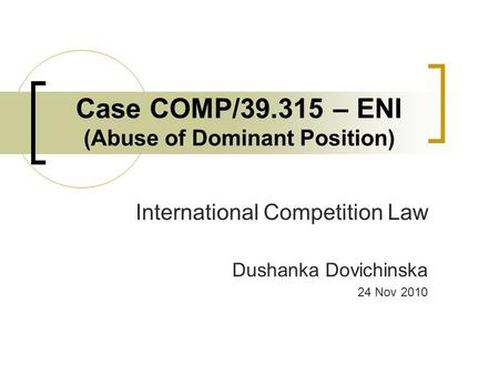 Case COMP/39.315 – ENI (Abuse of Dominant Position) International Competition Law Dushanka Dovichinska 24 Nov 2010.