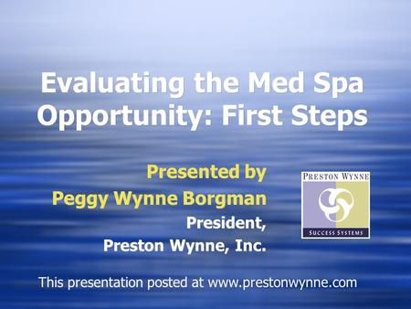 Evaluating the Med Spa Opportunity: First Steps Presented by Peggy Wynne Borgman President, Preston Wynne, Inc. Presented by Peggy Wynne Borgman President,