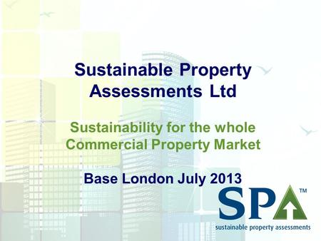 Sustainable Property Assessments Ltd Sustainability for the whole Commercial Property Market Base London July 2013.