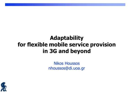 Adaptability for flexible mobile service provision in 3G and beyond Nikos Houssos