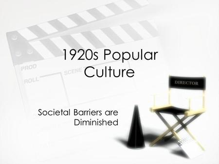 1920s Popular Culture Societal Barriers are Diminished.