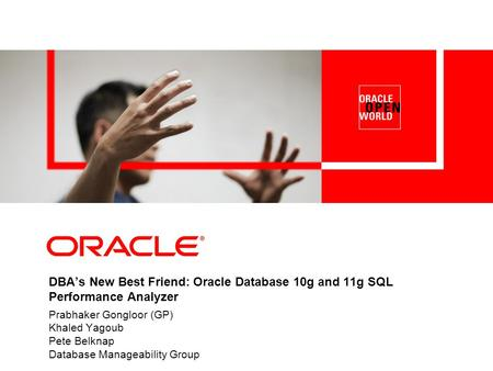 DBA's New Best Friend: Oracle Database 10g and 11g SQL Performance Analyzer Prabhaker Gongloor (GP) Khaled Yagoub Pete Belknap Database Manageability.