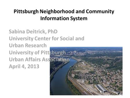 Pittsburgh Neighborhood and Community Information System Sabina Deitrick, PhD University Center for Social and Urban Research University of Pittsburgh.
