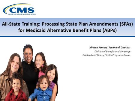 All-State Training: Processing State Plan Amendments (SPAs) for Medicaid Alternative Benefit Plans (ABPs) Kirsten Jensen, Technical Director Division of.