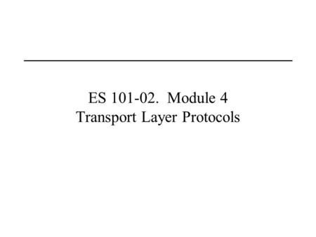ES 101-02. Module 4 Transport Layer Protocols. Last Lecture(s) Routing and IP Addressing Domain Name System.