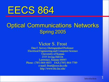 1 Introduction EECS 864 Optical Communications Networks Spring 2005 Victor S. Frost Dan F. Servey Distinguished Professor Electrical Engineering and Computer.