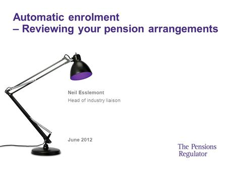 Automatic enrolment – Reviewing your pension arrangements Neil Esslemont Head of industry liaison June 2012.