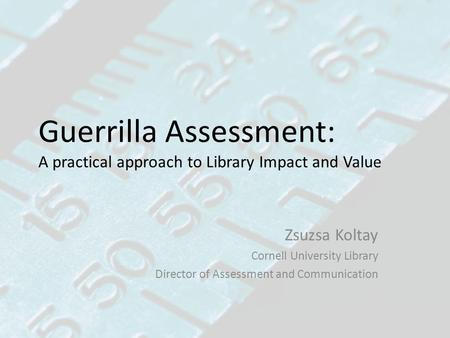 Guerrilla Assessment: A practical approach to Library Impact and Value