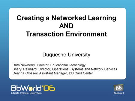 Creating a Networked Learning AND Transaction Environment Duquesne University Ruth Newberry, Director, Educational Technology Sheryl Reinhard, Director,